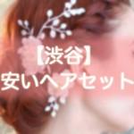 ヘアセット【渋谷】早朝・結婚式・編み込み・900円台から出来る安い美容院まとめ!!