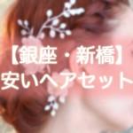 ヘアセット【銀座・新橋】早朝・結婚式・編み込み・1000円台から出来る安い美容院まとめ!!