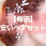ヘアセット【梅田】早朝・結婚式・編み込み・1000円台から出来る安い美容院まとめ!!