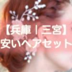 ヘアセット【兵庫・三宮】早朝・結婚式・編み込み・1000円台から出来る安い美容院まとめ!!