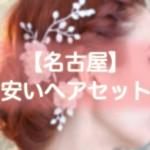 ヘアセット【名古屋】早朝・結婚式・編み込み・1000円台から出来る安い美容院まとめ!!