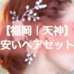 ヘアセット【福岡|天神】早朝・結婚式・編み込み・1000円台から出来る安い美容院まとめ!!