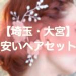 ヘアセット【埼玉・大宮】早朝・結婚式・編み込み・1000円台から出来る安い美容院まとめ!!