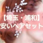 ヘアセット【埼玉・浦和】早朝・結婚式・編み込み・1000円台から出来る安い美容院まとめ!!