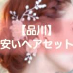 ヘアセット【品川】早朝・結婚式・編み込み・1000円台から出来る安い美容院まとめ!!